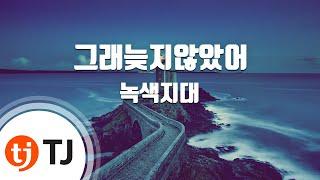 [TJ노래방] 그래늦지않았어 - 녹색지대(Green Area) / TJ Karaoke