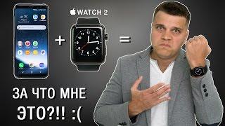 Apple Watch 2 из Китая за 60$ + Galaxy S8. ГОСПОДИ, за что мне ЭТО?!!...