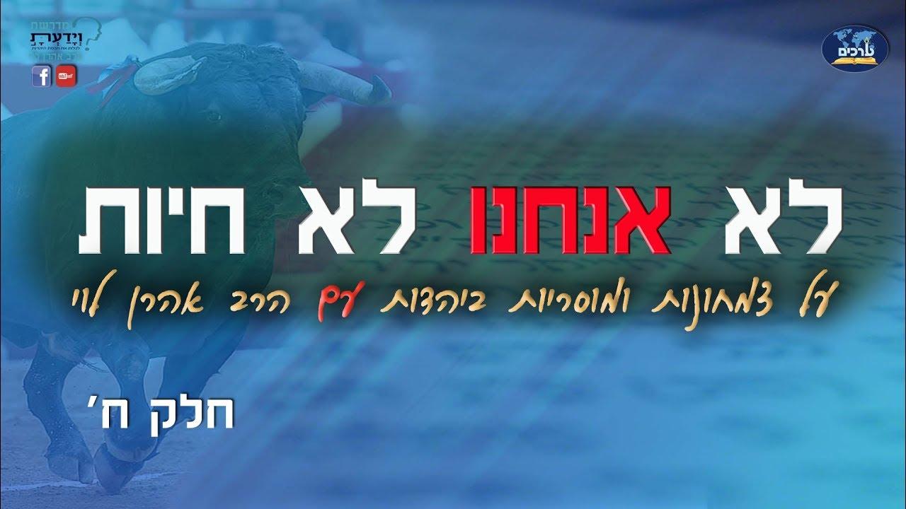 לא אנחנו לא חיות - על צמחונות ומוסריות ביהדות - שיעור 8 - הרב אהרן לוי
