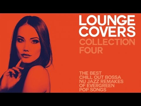 LOUNGE COVER COLLECTION FOUR - (FULL ALBUM) - Exclusive Chillout Remakes Of Evergreen Pop Songs