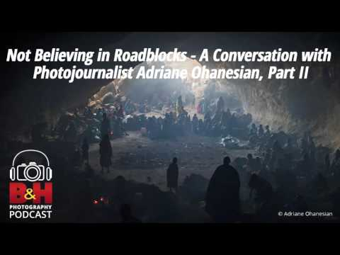 B&H Photography Podcast: Not Believing in Roadblocks - Adriane Ohanesian, Part II