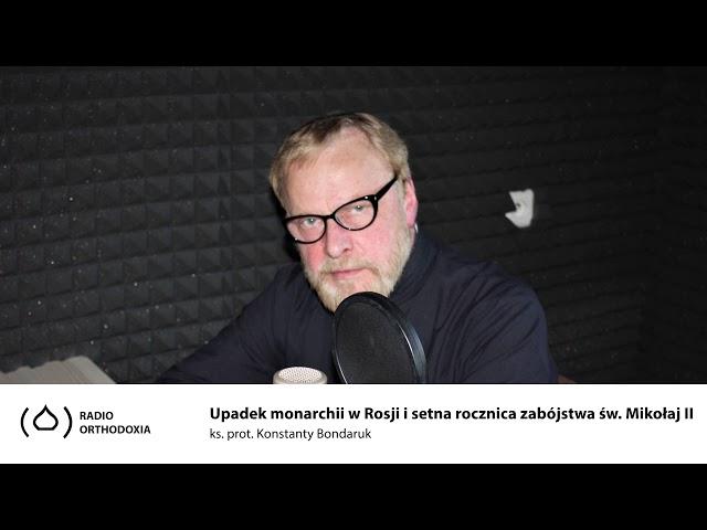 Upadek monarchii w Rosji i setna rocznica zabójstwa cara Mikołaj II - ks. Konstanty Bondaruk