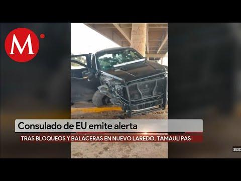 Consulado de EU en Nuevo Laredo emite toque de queda a su personal tras balaceras