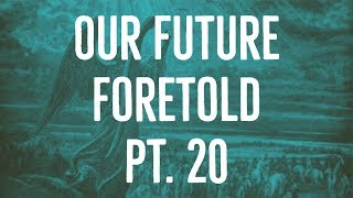 Our Future Foretold | Part 20