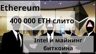 Ethereum. 400000 ETH слито. Intel и майнинг биткоина. Аналитика BTC