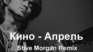 Кино -  Апрель (Stive Morgan Remix)