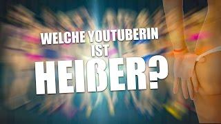 WELCHE YOUTUBERIN IST HEIßER?!