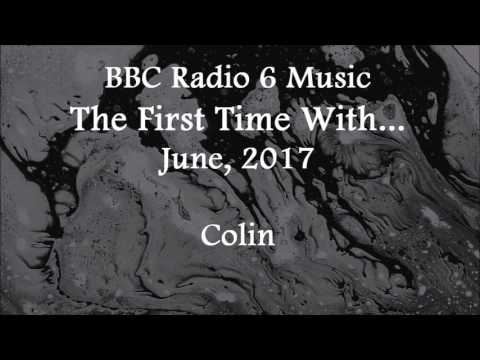 (2017/06/xx) BBC Radio 6 Music, The First Time With, Colin
