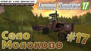 "Farming Simulator 17 ● Карта ""Село Молоково"" #17 ● стрим / соло"
