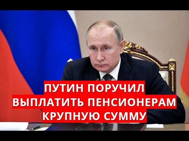 Путин поручил выплатить пенсионерам крупную сумму