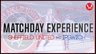 AN EXCELLENT MATCH   SHEFFIELD UNITED 1-0 IPSWICH   MATCHDAY EXPERIENCE