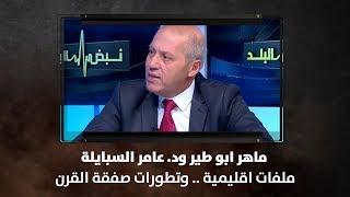 ماهر ابو طير ود. عامر السبايلة - ملفات اقليمية .. وتطورات صفقة القرن