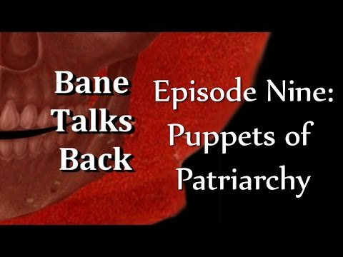 bane talks back Episode Nine: Puppets of Patriarchy