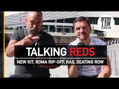 Liverpool's New Kit, Roma Rip-Off, Rail Seating Row | TALKING REDS