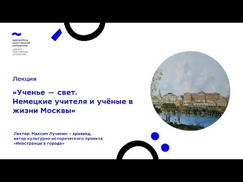 Ученье — свет. Немецкие учителя и учёные в жизни Москвы