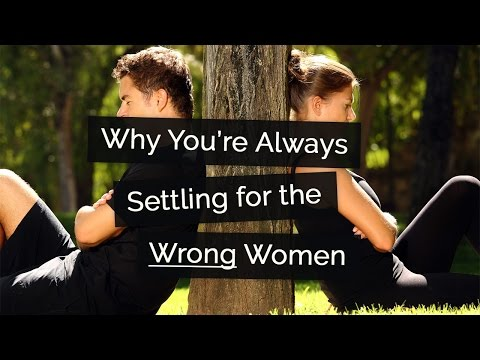 Why You're Always Settling for the Wrong Woman