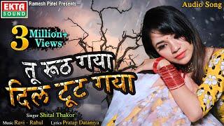 Tu Ruth Gaya Dil Tut Gaya || तू रूठ गया दिल टूट गया || Shital Thakor - Audio Song - Ekta Sound Hindi