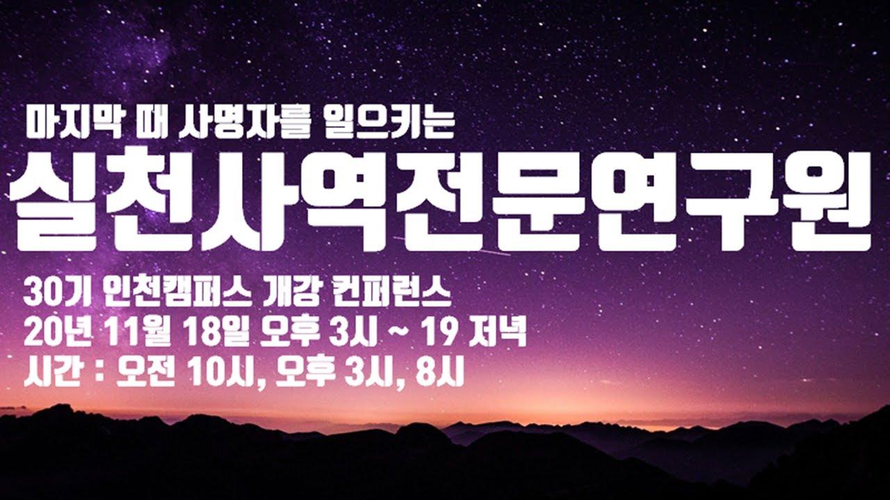 마지막 때 사명자를 일으키는 실천사역 전문연구원 30기 인천캠퍼스 개강 컨퍼런스 2020년 11월 18일 오후 3시 ~ 19 저녁, 오전 10시, 오후 3시, 8시