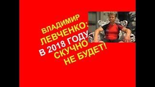 Владимир Левченко: в 2018 году скучно не будет