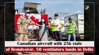 Canadian aircraft with 25k vials of Remdesivir, 50 ventilators lands in Delhi
