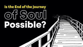 Is the End of the Journey of Soul Possible?
