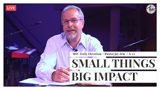 MFC Daily Devotion 6/22 // Small Things, Big Impact // Pastor Jay Arn