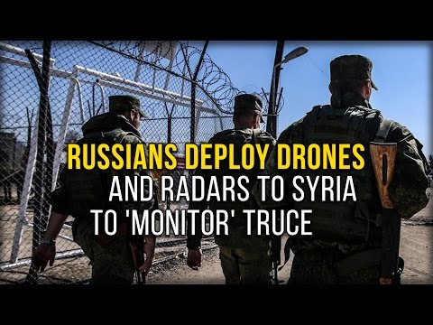 RUSSIANS DEPLOY DRONES AND RADARS TO SYRIA TO 'MONITOR' TRUCE