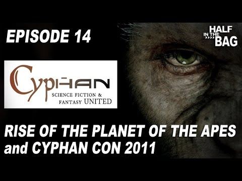 Half in the Bag Episode 14: Rise of the Planet of the Apes and Cyphan Con 2011