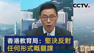 香港教育局:坚决反对任何形式的罢课 | CCTV