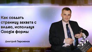 Как создать страницу захвата с видео, используя обновленные Google формы. Дмитрий Персиянов