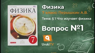 Вопрос №1 § 1 Что изучает физика - Физика 7 класс (Перышкин)