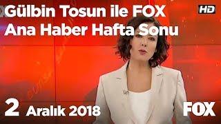 2 Aralık 2018 Gülbin Tosun ile FOX Ana Haber Hafta Sonu