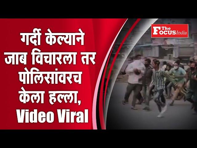 गर्दी केल्याने जाब विचारला तर पोलिसांवरच केला हल्ला, Video Viral l Thefocus india