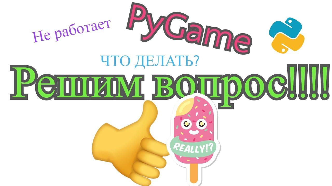Не работает PyGame. ЧТО ДЕЛАТЬ? ВЕРСИЯ PYTHON 3.8.0 НЕ РАБОТАЕТ С PYGAME. Решение вопроса