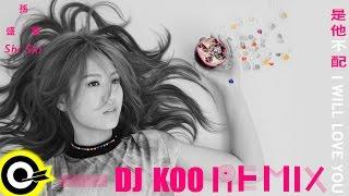孫盛希 Shi Shi【是他不配 I Will Love You】(DJ KOO REMIX) Official Music Video