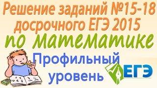 Решение заданий №15-18 досрочного ЕГЭ 2015 по математике (профильный уровень)