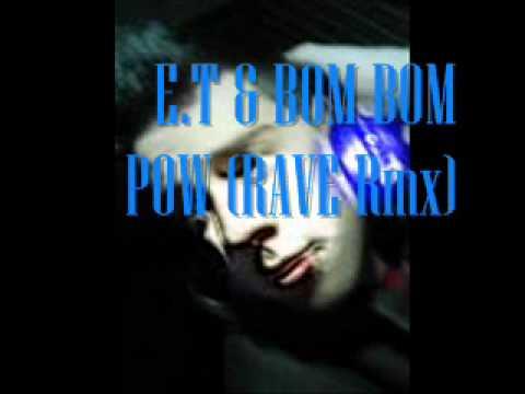 E.T & Bom Bom Pow  (RAVE Rmx).