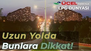 LPG'li Araçlar, Uzun Yolda Bunlara Mutlaka Dikkat Edin!
