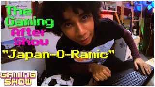 "The Gaming After Show - ""Japan-O-Ramic"""