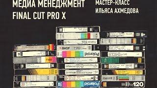 Медиа-менеджмент Final Cut Pro X. Ильяс Ахмедов.