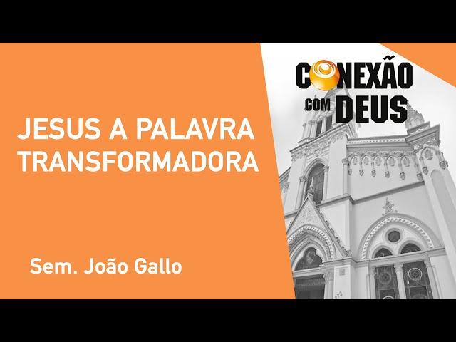 Jesus A Palavra Transformadora - Sem. João Gallo - Conexão Com Deus - 14/10/2019