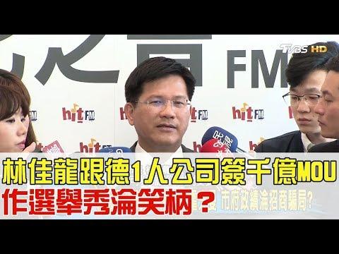林佳龍跟「1人公司」簽千億MOU!作選舉秀淪笑柄?少康戰情室 20180314 (完整版)