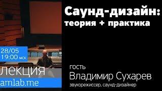 Саунд-дизайн: Теория и Практика - со звукорежиссером Владимиром Сухаревым