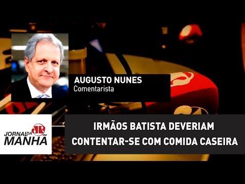 Irmãos Batista deveriam contentar-se com comida caseira  Augusto Nunes