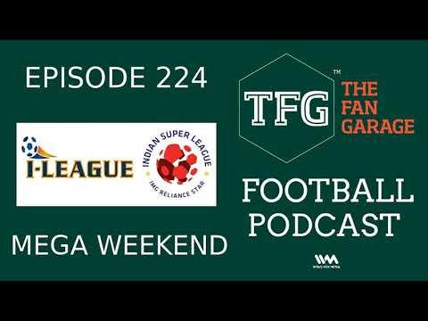 TFG Indian Football Ep.224: I-League, ISL Mega Weekend