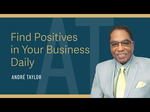 Find Positives in Your Business Daily : Andre Taylor