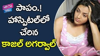 పాపం.! హాస్పిటల్ లో చేరినా కాజల్ అగర్వాల్ | Kajal Agarwal Joined in Hospital | YOYO Cine Talkies