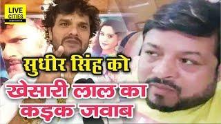 Sudhir Singh को Khesari Lal Yadav का करारा जवाब - जब कुत्ते ज्यादा भौंकते हैं तो जवाब देना पड़ता है |