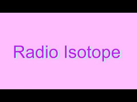 How to Pronounce Radio Isotope