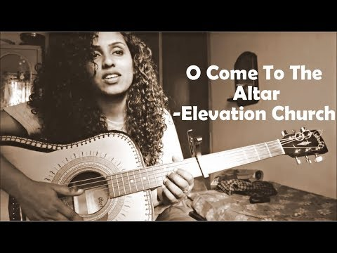 O come to the altar- Elevation Church